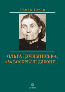 Горак Роман. Ольга Дучимінська, або Воскреслі дзвони...