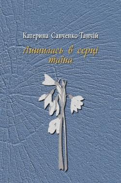 Савченко-Танчій Катерина. Лишилась в серці таїна