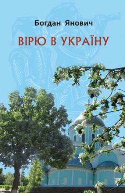 Янович Богдан. Вірю в Україну: Поезія, проза